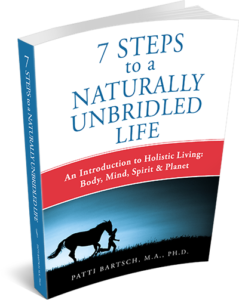 7 Steps to a Naturally Unbridled Life by Patti Bartsch, MA, PhD
